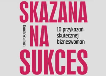 """""""Skazana na sukces. 10 przykazań skutecznej bizneswoman"""" Dondi Scumaci"""
